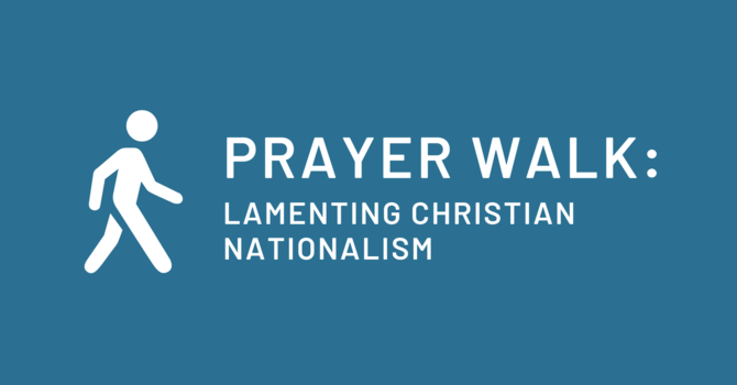 Prayer Walk: Lamenting Christian Nationalism